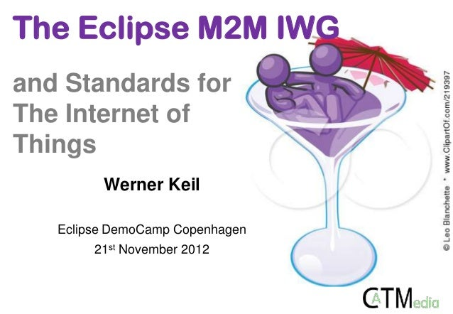 The Eclipse M2M IWGand Standards forThe Internet ofThings         Werner Keil   Eclipse DemoCamp Copenhagen        21st No...