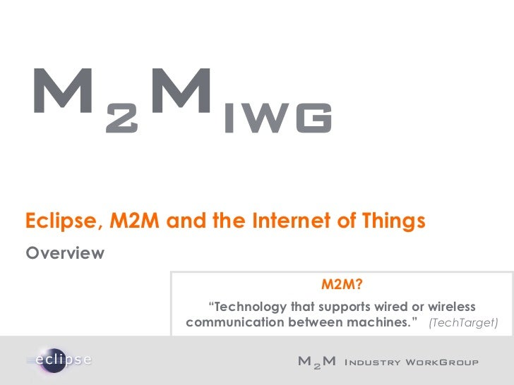 M2MIWG    Eclipse, M2M and the Internet of Things    Overview                                      M2M?                   ...