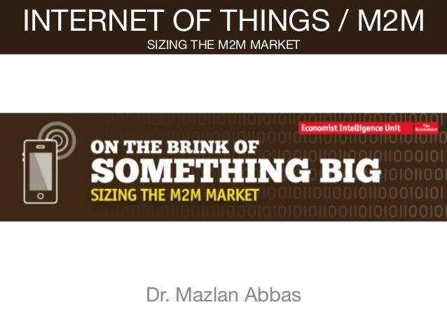Dr. Mazlan Abbas INTERNET OF THINGS / M2M SIZING THE M2M MARKET