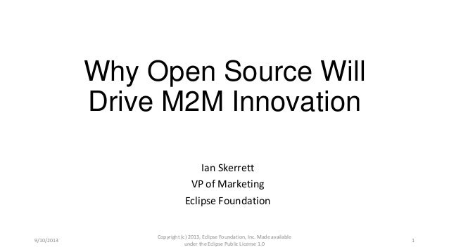 Why Open Source Will Drive M2M Innovation Ian Skerrett VP of Marketing Eclipse Foundation 9/10/2013 Copyright (c) 2013, Ec...