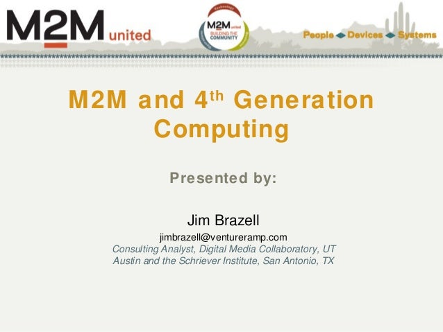 M2M and 4th Generation Computing Presented by: Jim Brazell jimbrazell@ventureramp.com Consulting Analyst, Digital Media Co...