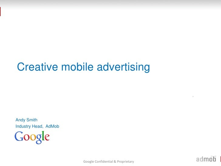 Creative mobile advertising    Andy Smith Industry Head, AdMob                            Google Confidential & Proprietary