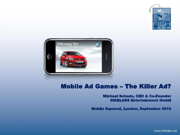 Mobile Ad Games – The Killer Ad?              Michael Schade, CEO & Co-Founder                 FISHLABS Entertainment GmbH...