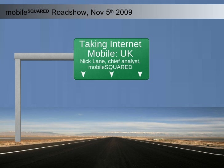 mobile SQUARED   Roadshow, Nov 5 th  2009 Taking Internet Mobile: UK Nick Lane, chief analyst, mobileSQUARED
