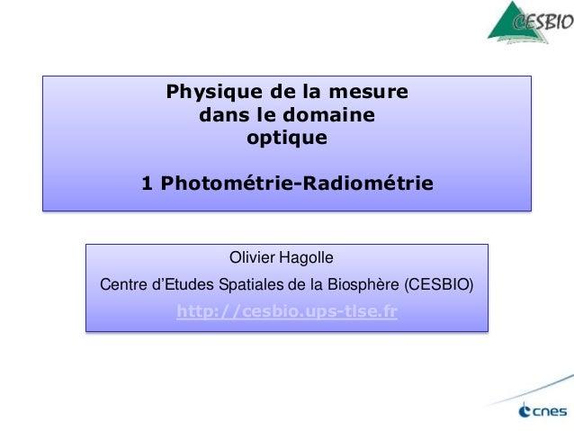 Physique de la mesure dans le domaine optique 1 Photométrie-Radiométrie Olivier Hagolle Centre d'Etudes Spatiales de la Bi...