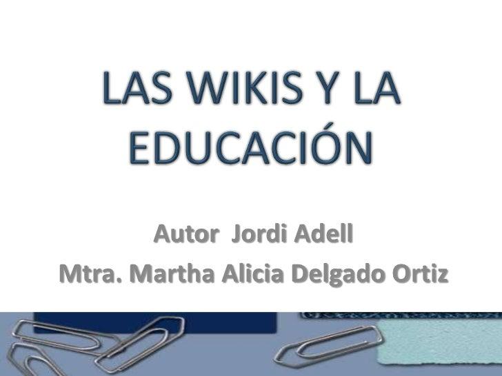 LAS WIKIS Y LA EDUCACIÓN<br />Autor  Jordi Adell<br />Mtra. Martha Alicia Delgado Ortiz<br />
