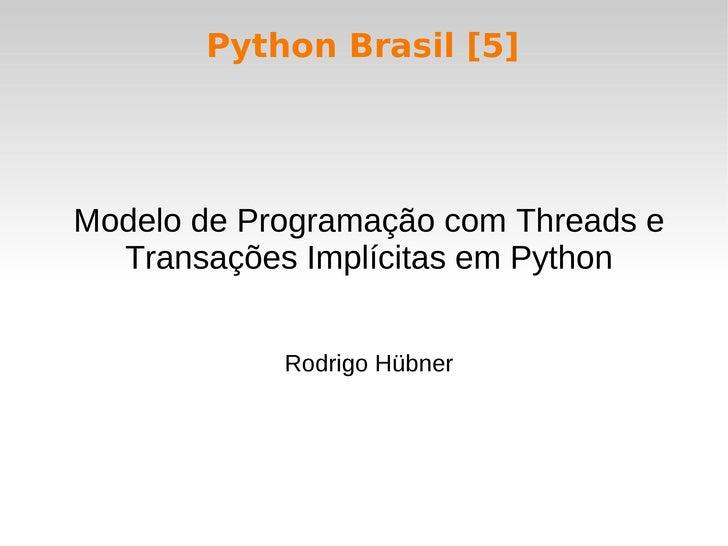Python Brasil [5]     Modelo de Programação com Threads e   Transações Implícitas em Python               Rodrigo Hübner