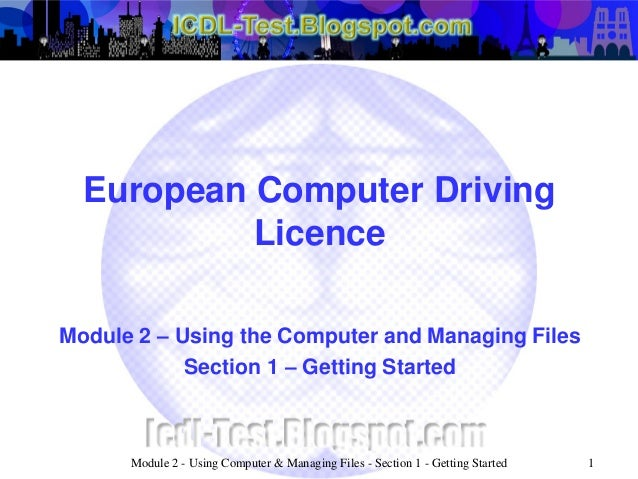 European Computer Driving Licence Module 2 – Using the Computer and Managing Files Section 1 – Getting Started Module 2 - ...
