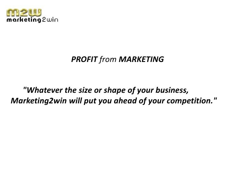 "PROFIT from MARKETING  ""Whatever the size or shape of your business,Marketing2win will put you ahead of your competition."""