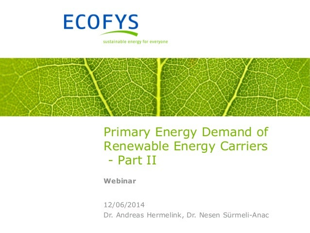Dr. Andreas Hermelink, Dr. Nesen Sürmeli-Anac 12/06/2014 Primary Energy Demand of Renewable Energy Carriers - Part II Webi...
