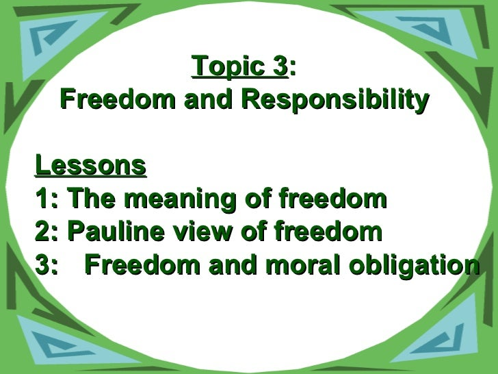 Topic 3 : Freedom and Responsibility Lessons 1: The meaning of freedom 2: Pauline view of freedom 3: Freedom and moral obl...