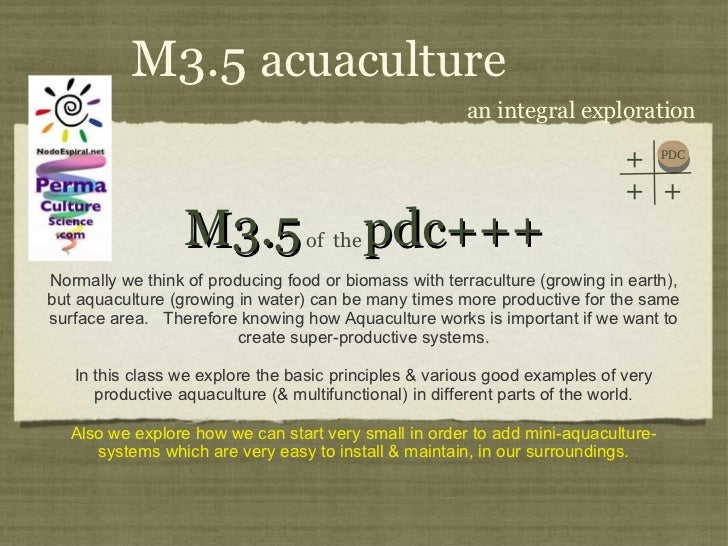M3.5  pdc+++ <ul><li>Normally we think of producing food or biomass with terraculture (growing in earth), but aquaculture ...