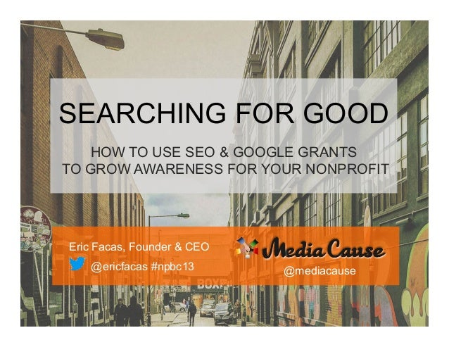 SEARCHING FOR GOOD HOW TO USE SEO & GOOGLE GRANTS TO GROW AWARENESS FOR YOUR NONPROFIT  Eric Facas, Founder & CEO @ericfac...
