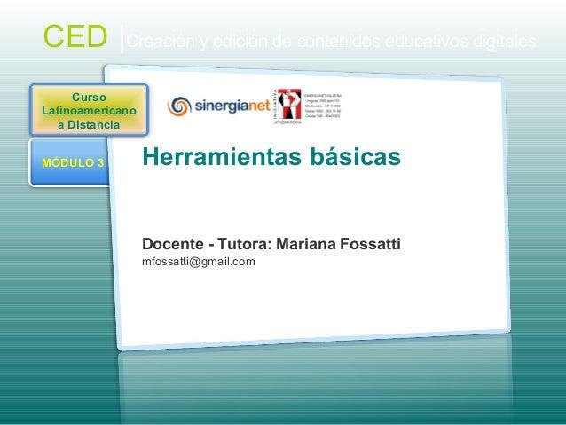 MÓDULO 3 Herramientas básicas Docente - Tutora: Mariana Fossatti mfossatti@gmail.com CED |Creación y edición de contenidos...