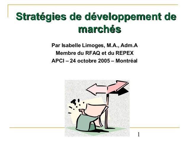Stratégies de développement de marchés Par Isabelle Limoges, M.A., Adm.A Membre du RFAQ et du REPEX APCI – 24 octobre 2005...