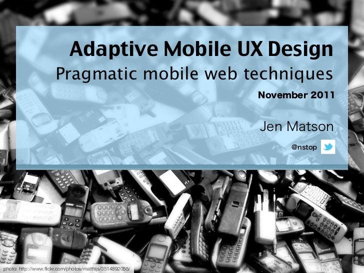 Adaptive Mobile UX Design                      Pragmatic mobile web techniquesphoto: http://www.flickr.com/photos/matthijs/...