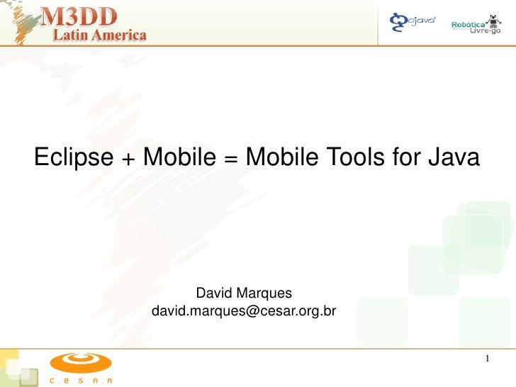 Eclipse + Mobile = Mobile Tools for Java                     David Marques           david.marques@cesar.org.br           ...