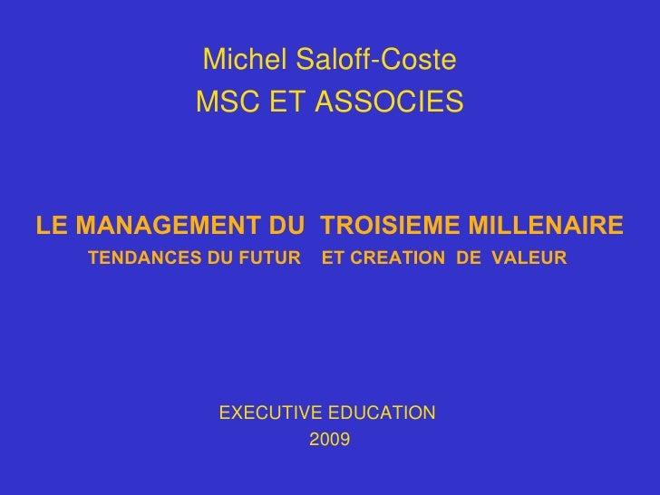 LE MANAGEMENT DU  TROISIEME MILLENAIRE TENDANCES DU FUTUR  ET CREATION  DE  VALEUR   EXECUTIVE EDUCATION  2009 Michel Salo...