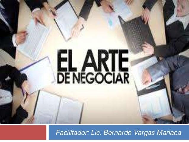 EL ARTE DE NEGOCIAR Facilitador: Lic. Bernardo Vargas Mariaca