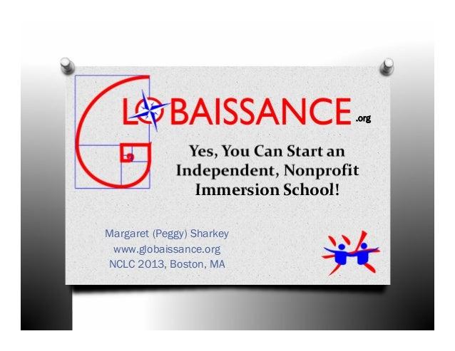Yes,YouCanStartanIndependent,NonprofitImmersionSchool!Margaret (Peggy) Sharkeywww.globaissance.orgNCLC 2013, Bosto...