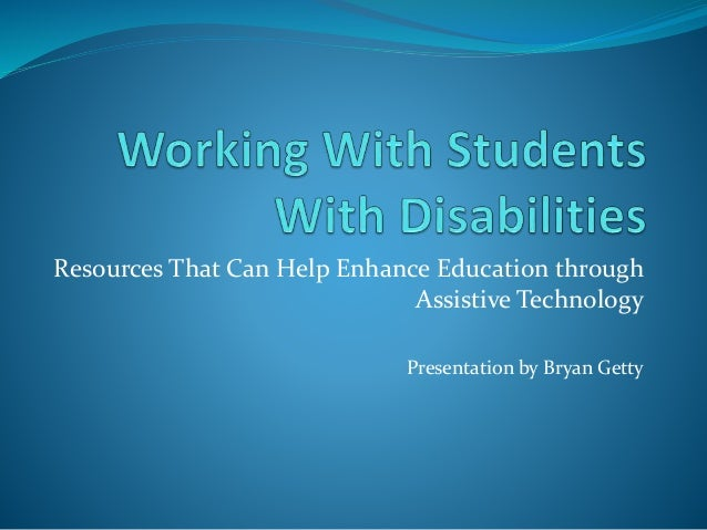 Resources That Can Help Enhance Education through Assistive Technology Presentation by Bryan Getty