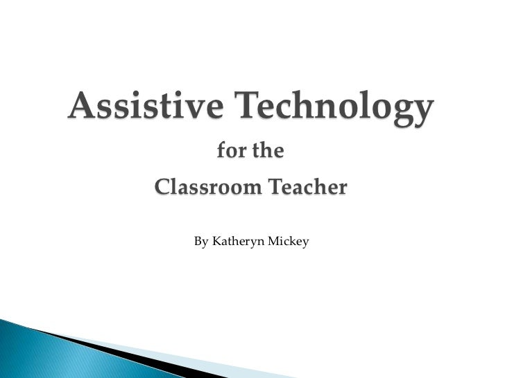 Assistive Technology          for the    Classroom Teacher       By Katheryn Mickey