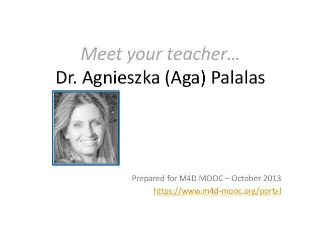 Meet your teacher… Dr. Agnieszka (Aga) Palalas  Prepared for M4D MOOC – October 2013 https://www.m4d-mooc.org/portal