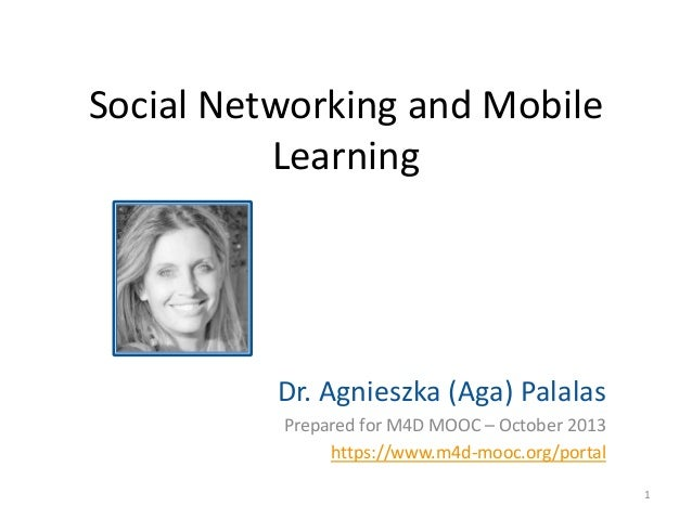 Social Networking and Mobile Learning  Dr. Agnieszka (Aga) Palalas Prepared for M4D MOOC – October 2013 https://www.m4d-mo...