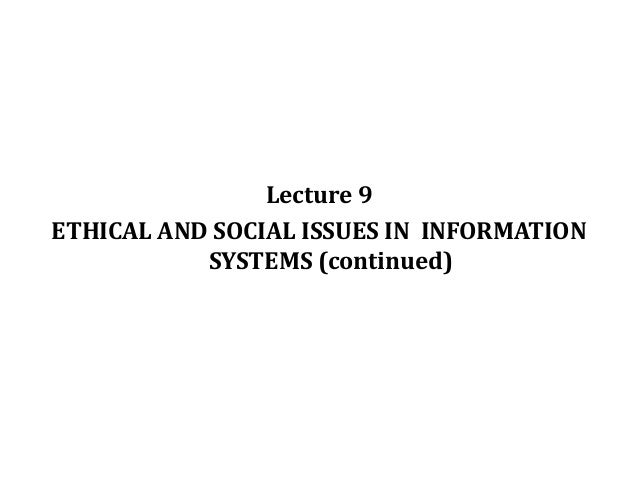 ethical issues in information systems Ethical, social, and political issues are closely linked the ethical dilemma you may face as a manager of information systems typically is reflected in social and political debate.