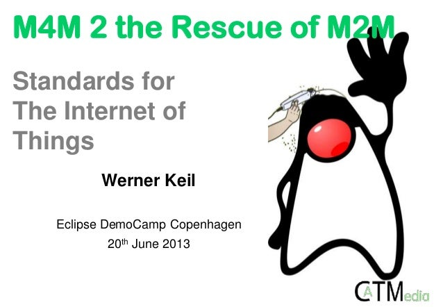 M4M 2 the Rescue of M2MWerner KeilEclipse DemoCamp Copenhagen20th June 2013Standards forThe Internet ofThings