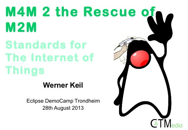M4M 2 the Rescue of M2M Werner Keil Eclipse DemoCamp Trondheim 28th August 2013 Standards for The Internet of Things