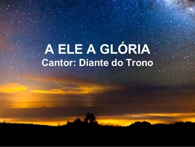 A ELE A GLÓRIA Cantor: Diante do Trono
