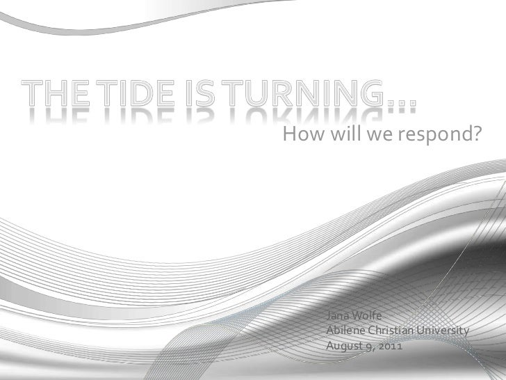 The tide is turning…<br /> How will we respond?<br />Jana Wolfe<br />Abilene Christian University<br />August 9, 2011<br />