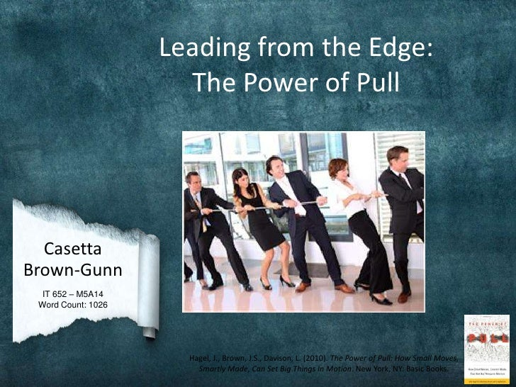 Leading from the Edge:                      The Power of Pull  CasettaBrown-Gunn  IT 652 – M5A14 Word Count: 1026         ...