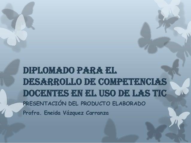 Diplomado para el Desarrollo de Competencias Docentes en el Uso de las TIC PRESENTACIÓN DEL PRODUCTO ELABORADO Profra. Ene...