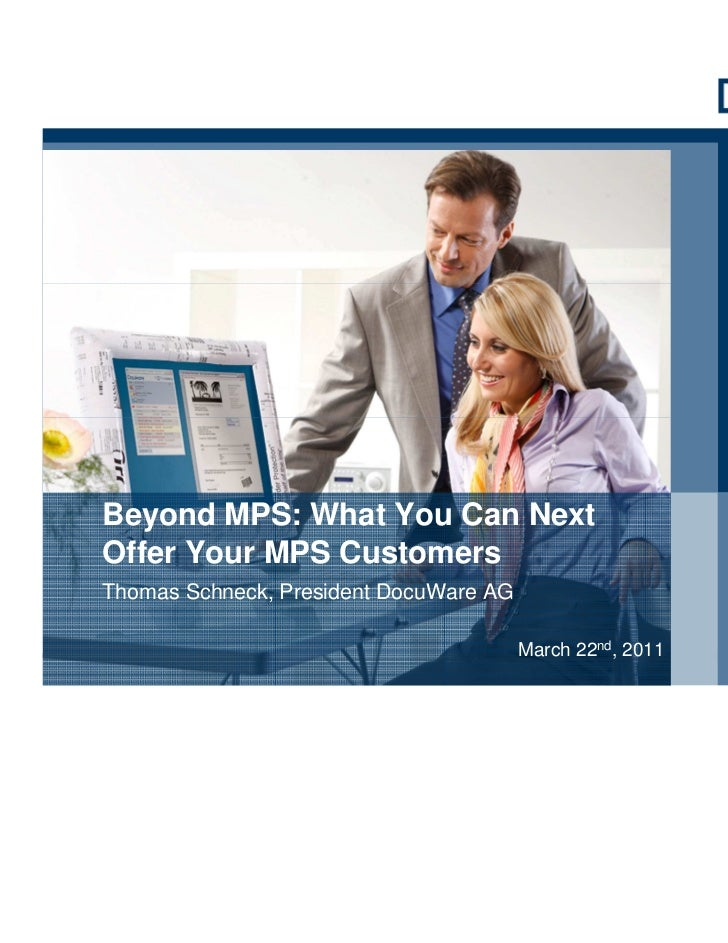 Beyond MPS: What You Can NextOffer Your MPS CustomersThomas Schneck, President DocuWare AG                                ...