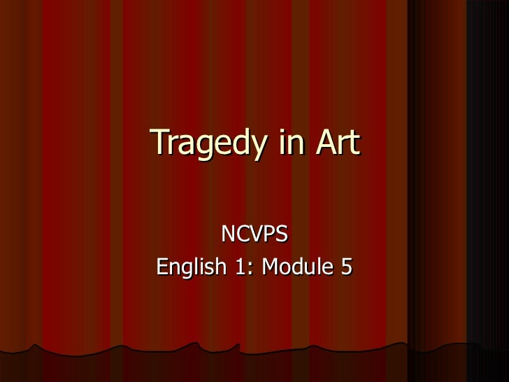 Tragedy in Art       NCVPSEnglish 1: Module 5