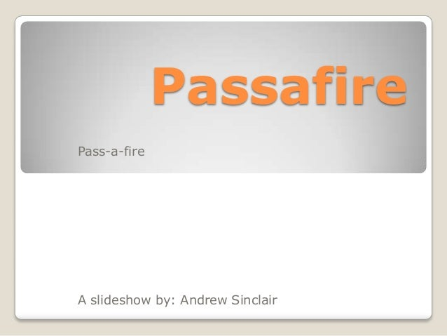 Passafire Pass-a-fire  A slideshow by: Andrew Sinclair