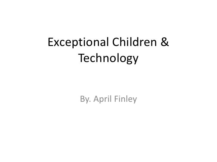 Exceptional Children & Technology<br />By. April Finley <br />