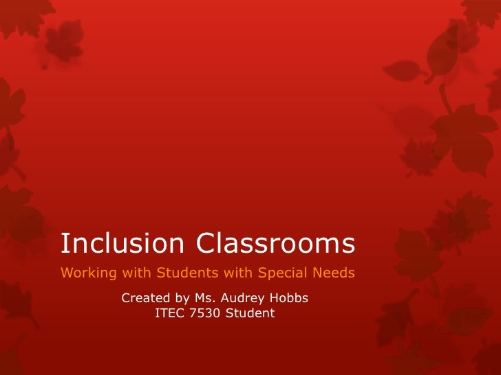 Inclusion Classrooms<br />Working with Students with Special Needs<br />Created by Ms. Audrey Hobbs<br />ITEC 7530 Student...