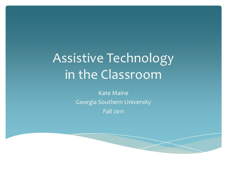 Assistive Technologyin the Classroom<br />Kate Maine<br />Georgia Southern University<br />Fall 2011<br />