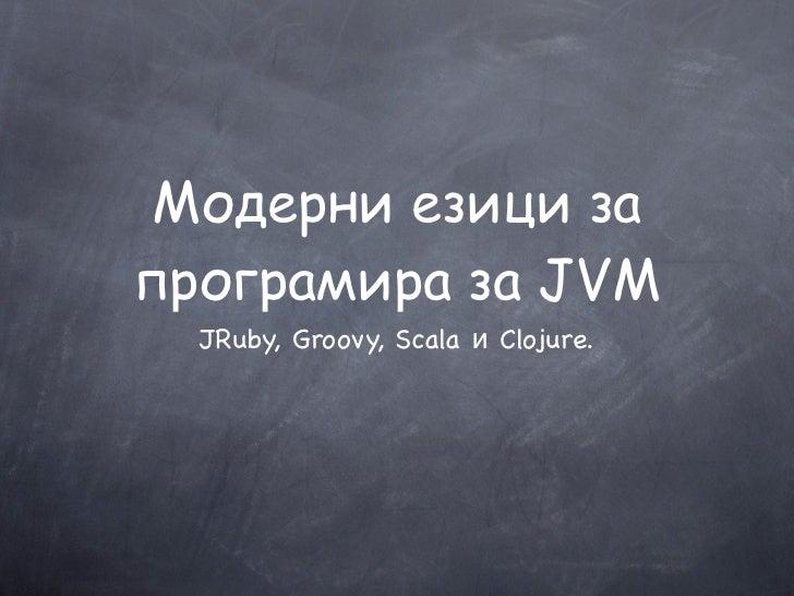 Модерни езици запрограмира за JVM  JRuby, Groovy, Scala и Clojure.