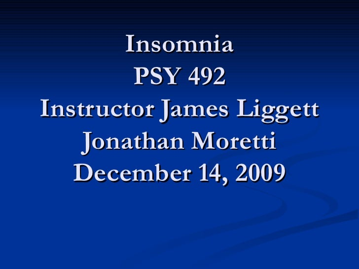 Insomnia PSY 492 Instructor James Liggett Jonathan Moretti December 14, 2009