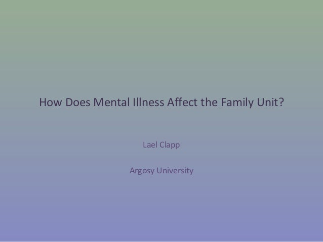 How Does Mental Illness Affect the Family Unit?                    Lael Clapp                 Argosy University
