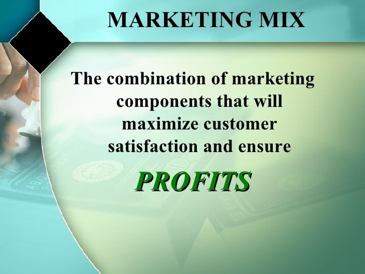 MARKETING MIX The combination of marketing components that will maximize customer satisfaction and ensure PROFITS