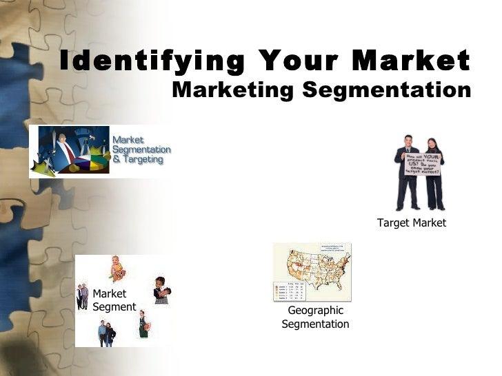 Identifying Your Market Marketing Segmentation Target Market Market Segment Geographic Segmentation