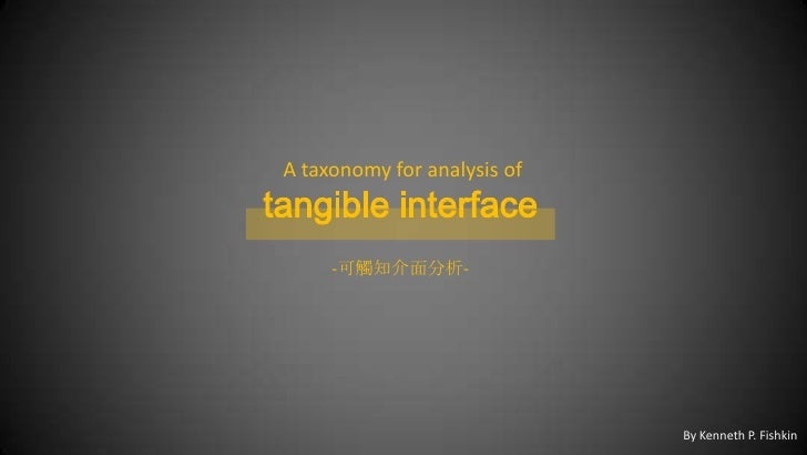 A taxonomy for analysis of<br />tangible interface<br />-可觸知介面分析-<br />By Kenneth P. Fishkin<br />
