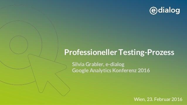 Professioneller Testing-Prozess Silvia Grabler, e-dialog Google Analytics Konferenz 2016 Wien, 23. Februar 2016