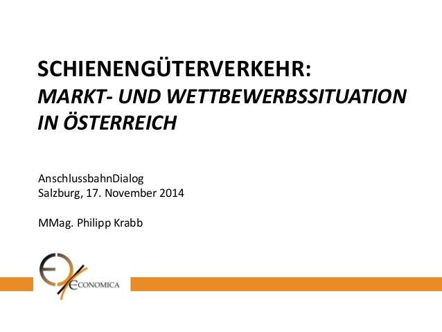 SCHIENENGÜTERVERKEHR: MARKT- UND WETTBEWERBSSITUATION IN ÖSTERREICH  AnschlussbahnDialog  Salzburg, 17. November 2014  MMa...