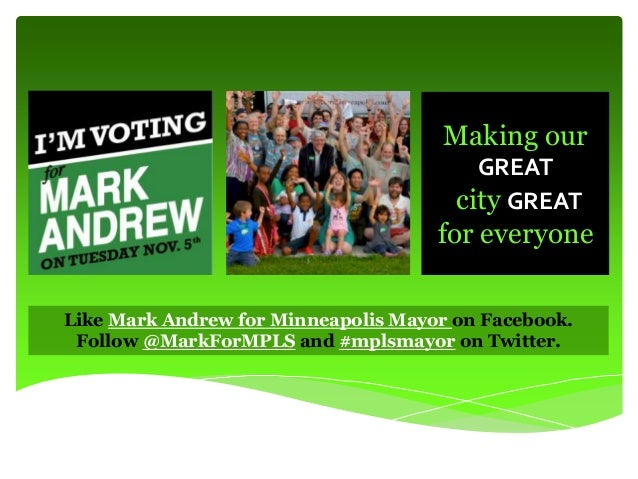 Making our GREAT city GREAT  for everyone Like Mark Andrew for Minneapolis Mayor on Facebook. Follow @MarkForMPLS and #mpl...